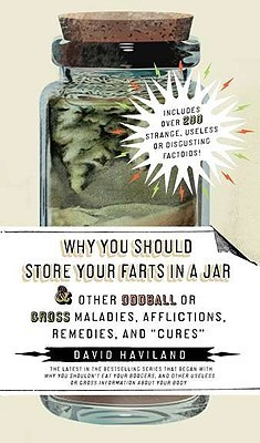 "Why You Should Store Your Farts in a Jar Afflictions, Remedies, and ""cures"": And Other Oddball or Gross Maladies, Afflictions, Remedies, and ""cures"""