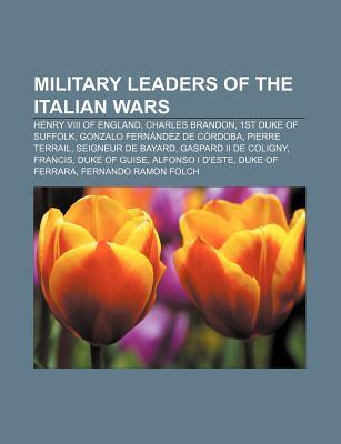 Military Leaders of the Italian Wars: Henry VIII of England, Charles Brandon, 1st Duke of Suffolk, Gonzalo Fernandez de Cordoba, Pierre Terrail