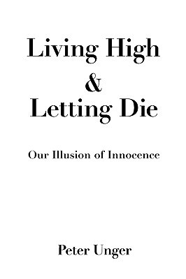 Living High and Letting Die by Peter K. Unger