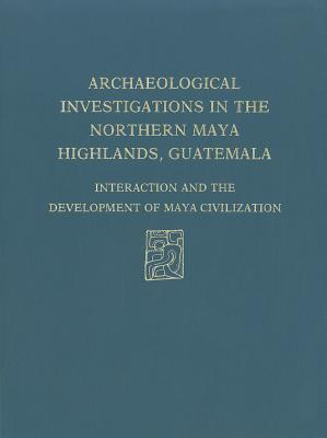 Archaeological Investigations of the Northern Maya Highlands, Guatemala: Interaction and Development of Maya Civilization