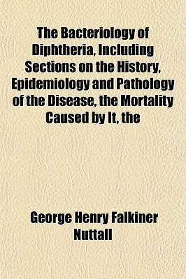 The Bacteriology of Diphtheria, Including Sections on the History, Epidemiology and Pathology of the Disease Mortality Caused by It