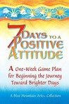 7 Days to a Positive Attitude: A One-Week Game Plan for Beginning the Journey Toward Brighter Days