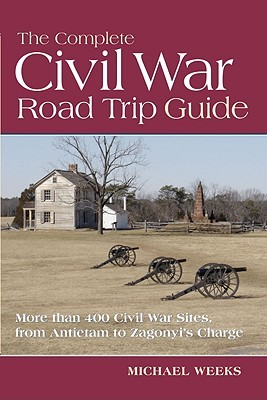 The Complete Civil War Road Trip Guide: 10 Weekend Tours and More than 400 Sites, from Antietam to Zagonyi's Charge