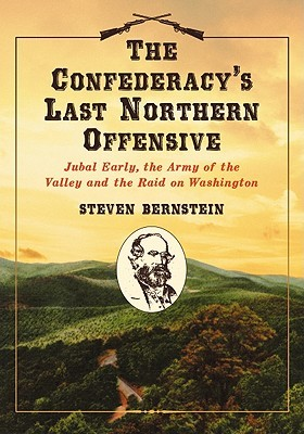 The Confederacy's Last Northern Offensive: Jubal Early, the Army of the Valley and the Raid on Washington