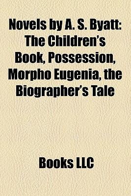 Novels by A. S. Byatt: The Children's Book, Possession, Morpho Eugenia, the Biographer's Tale