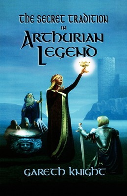 secret-tradition-in-arthurian-legend-the-archetypal-themes-images-and-characters-of-the-arthurian-cycle-and-their-place-in-the-western-magical-trad