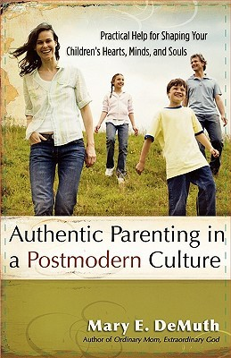 Authentic Parenting in a Postmodern Culture: Practical Help for Shaping Your Children's Hearts, Minds, and Souls