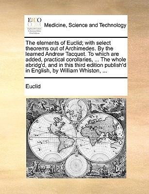 The Elements of Euclid; With Select Theorems Out of Archimedes. by the Learned Andrew Tacquet. to Which Are Added, Practical Corollaries, ... the Whole Abridg'd, and in This Third Edition Publish'd in English, by William Whiston, ...