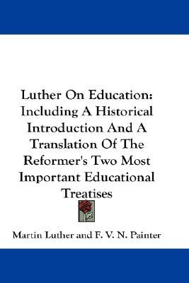 Luther On Education: Including A Historical Introduction And A Translation Of The Reformer's Two Most Important Educational Treatises