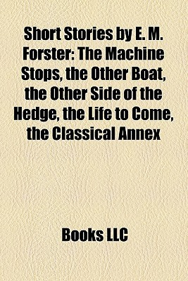Short Stories by E. M. Forster: The Machine Stops, the Other Boat, the Other Side of the Hedge, the Life to Come