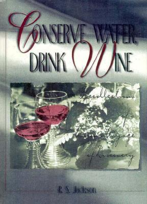 Conserve Water, Drink Wine: Recollections of a Vinous Voyage of Discovery