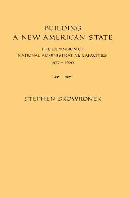 Building a New American State: The Expansion of National Administrative Capacities 1877-1920