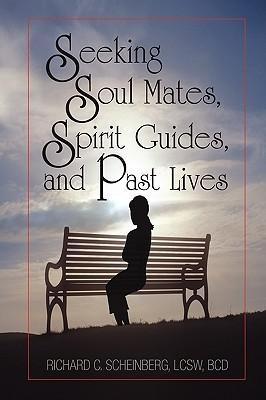 Seeking Soul Mates, Spirit Guides, Past Lives by Richard C. Scheinberg