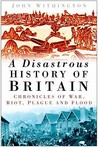 A Disastrous History of Britain: Chronicles of War, Riot, Plague and Flood