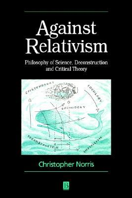 Against Relativism: Philosophy of Science, Deconstruction and Critical Theory