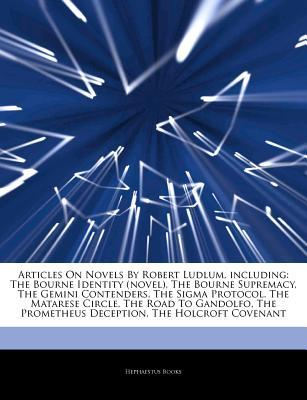 Articles on Novels by Robert Ludlum, Including: The Bourne Identity (Novel), the Bourne Supremacy, the Gemini Contenders, the SIGMA Protocol, the Matarese Circle, the Road to Gandolfo, the Prometheus Deception, the Holcroft Covenant
