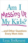Am I Messing Up My Kids?: ...and Other Questions Every Mom Asks