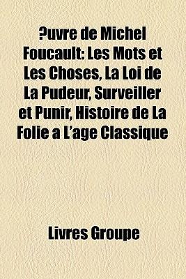 Œuvre de Michel Foucault: Les mots et les choses, La loi de la pudeur, Surveiller et punir, Histoire de la folie à l'âge classique