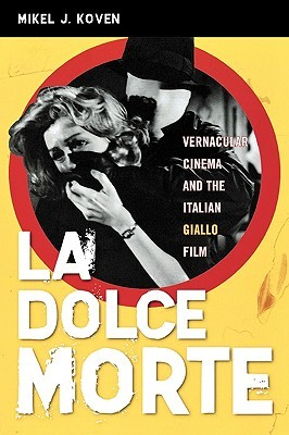 Ebook La Dolce Morte: Vernacular Cinema and the Italian Giallo Film by Mikel J. Koven PDF!