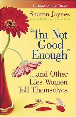 """I'm Not Good Enough""...and Other Lies Women Tell Themselves by Sharon Jaynes"
