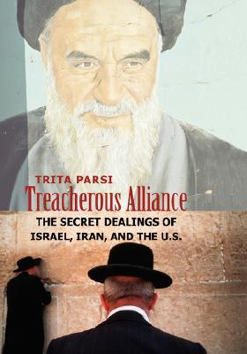 Treacherous Alliance: The Secret Dealings of Israel, Iran, and the U.S.