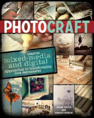 Photo Craft: Creative Mixed Media and Digital Approaches to Transforming Your Photographs