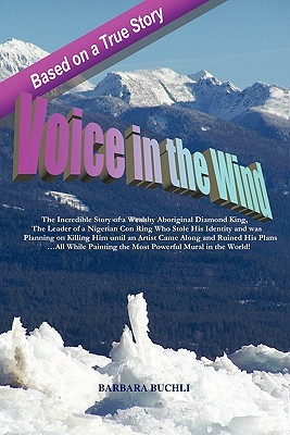 Voice in the Wind: The Incredible Story of a Wealthy Aboriginal Diamond King & the Leader of a Nigerian Con Ring Who Stole His Identity and Was Planning on Killing Him Until an Artist Came Along and Ruined His Plans...All While Painting the Most Powerful