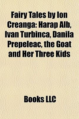 Fairy Tales by Ion Creanga: Harap Alb, Ivan Turbinca, Danila Prepeleac, the Goat and Her Three Kids