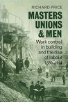 Masters, Unions and Men: Work Control in Building and the Rise of Labour 1830 1914