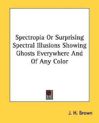 Spectropia or Surprising Spectral Illusions Showing Ghosts Everywhere and of Any Color