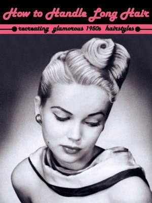 How To Handle Long Hair Recreating Glamorous 1950s Hairstyles By