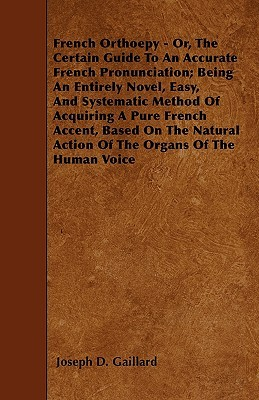 French Orthoepy - Or, the Certain Guide to an Accurate French Pronunciation; Being an Entirely Novel, Easy, and Systematic Method of Acquiring a Pure French Accent, Based on the Natural Action of the Organs of the Human Voice