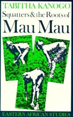 Squatters and the Roots of Mau Mau, 1905–1963