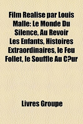 Film Realise Par Louis Malle: Le Monde Du Silence, Au Revoir Les Enfants, Histoires Extraordinaires, Le Feu Follet, Le Souffle Au C Ur