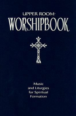Upper Room Worshipbook: Music and Liturgies for Spiritual Formation