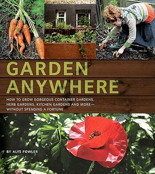 Garden Anywhere: How To Grow Gorgeous Container Gardens, Herb Gardens,  Kitchen Gardens, And More, Without Spending A Fortune By Alys Fowler