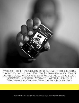Web 2.0: The Phenomenon of Wisdom of the Crowds, Crowdsourcing, and Citizen Journalism and How It Drives Social Media and New Media Including Blogs, Podcasts, Facebook, Myspace, Twitter, LinkedIn, Wikipedia and Virtual Worlds Like Second Life