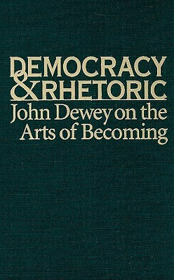 Democracy & Rhetoric: John Dewey on the Arts of Becoming