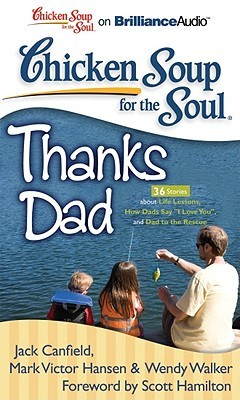 """Chicken Soup for the Soul: Thanks Dad - 36 Stories about Life Lessons, How Dads Say """"I Love You"""", and Dad to the Rescue"""