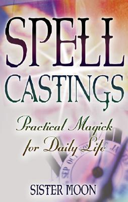 Spell Castings: Practical Magick for Daily Life