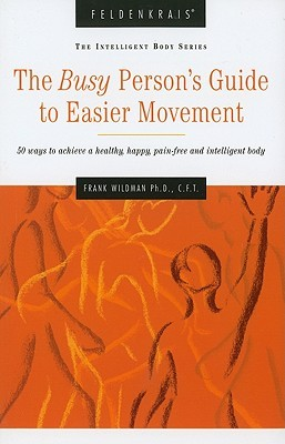the-busy-person-s-guide-to-easier-movement-50-ways-to-achieve-a-healthy-happy-pain-free-and-intelligent-body