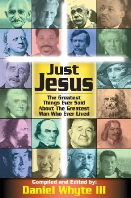 Just Jesus!: The Greatest Things Ever Said about the Greatest Man Who Ever Lived