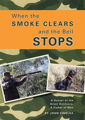 When the Smoke Clears and the Bell Stops: A Hunter of the Great Outdoors, a Fisher of Men
