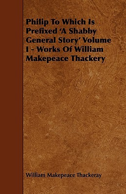 Philip to Which Is Prefixed 'a Shabby General Story' Volume I - Works of William Makepeace Thackery