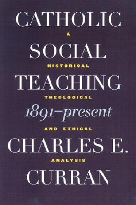 Catholic Social Teaching, 1891-Present: A Historical, Theological, and Ethical Analysis