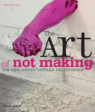 The Art of Not Making: The New Artist/Artisan Relationship
