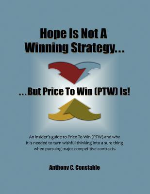 Hope Is Not a Winning Strategy. . . But Price to Win (Ptw) Is!: An Insider's Guide to Price to Win