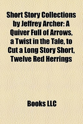 Short Story Collections by Jeffrey Archer: A Quiver Full of Arrows, a Twist in the Tale, to Cut a Long Story Short, Twelve Red Herrings
