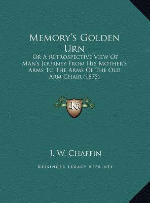 Memory's Golden Urn: Or A Retrospective View Of Man's Journey From His Mother's Arms To The Arms Of The Old Arm Chair (1875)