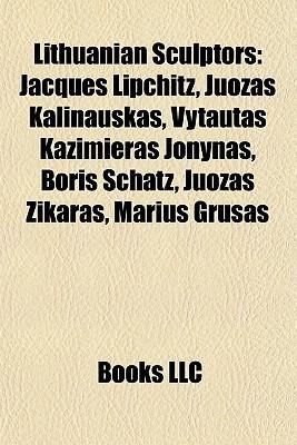 Lithuanian Sculptors: Jacques Lipchitz, Juozas Kalinauskas, Vytautas Kazimieras Jonynas, Boris Schatz, Juozas Zikaras, Marius Gru as